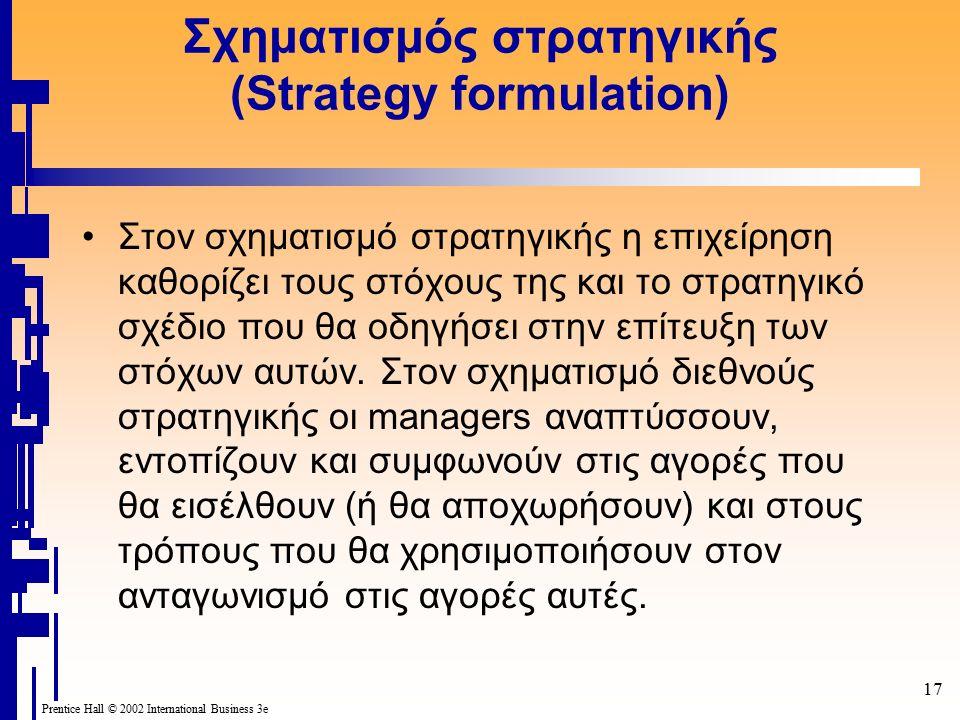 17 Prentice Hall © 2002 International Business 3e Σχηματισμός στρατηγικής (Strategy formulation) Στον σχηματισμό στρατηγικής η επιχείρηση καθορίζει τους στόχους της και το στρατηγικό σχέδιο που θα οδηγήσει στην επίτευξη των στόχων αυτών.
