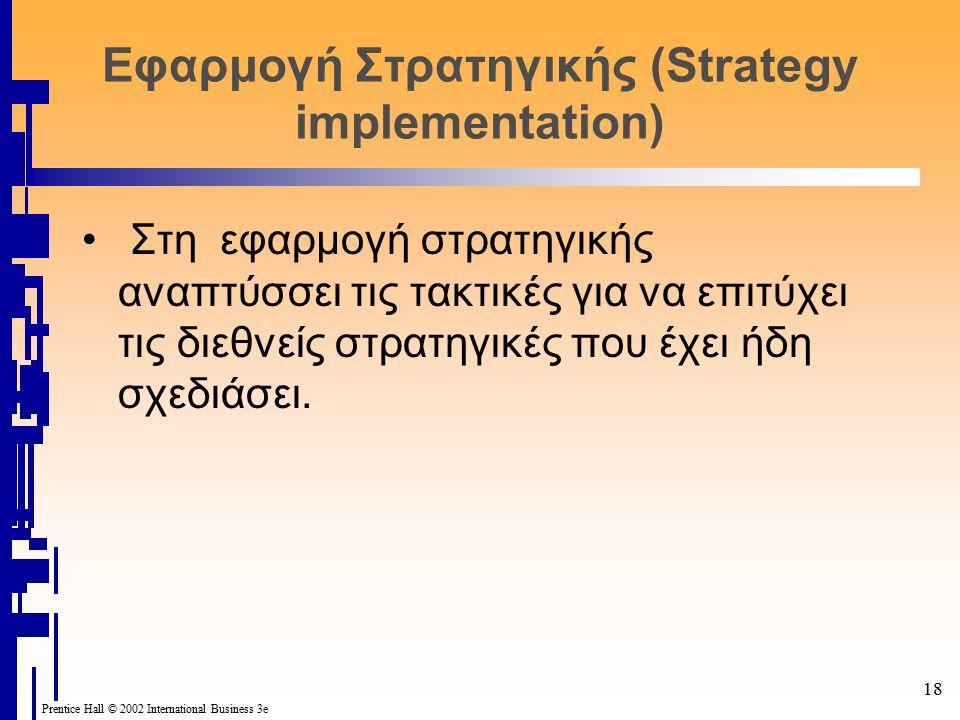 18 Prentice Hall © 2002 International Business 3e Εφαρμογή Στρατηγικής (Strategy implementation) Στη εφαρμογή στρατηγικής αναπτύσσει τις τακτικές για να επιτύχει τις διεθνείς στρατηγικές που έχει ήδη σχεδιάσει.