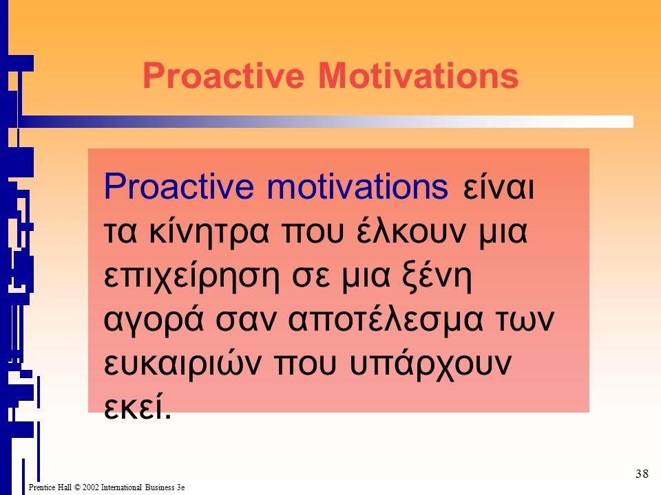 38 Prentice Hall © 2002 International Business 3e Proactive Motivations Proactive motivations είναι τα κίνητρα που έλκουν μια επιχείρηση σε μια ξένη αγορά σαν αποτέλεσμα των ευκαιριών που υπάρχουν εκεί.