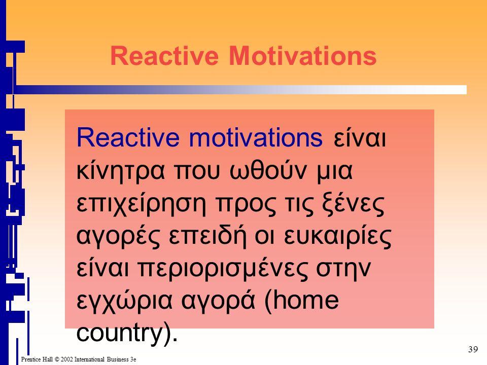 39 Prentice Hall © 2002 International Business 3e Reactive Motivations Reactive motivations είναι κίνητρα που ωθούν μια επιχείρηση προς τις ξένες αγορές επειδή οι ευκαιρίες είναι περιορισμένες στην εγχώρια αγορά (home country).