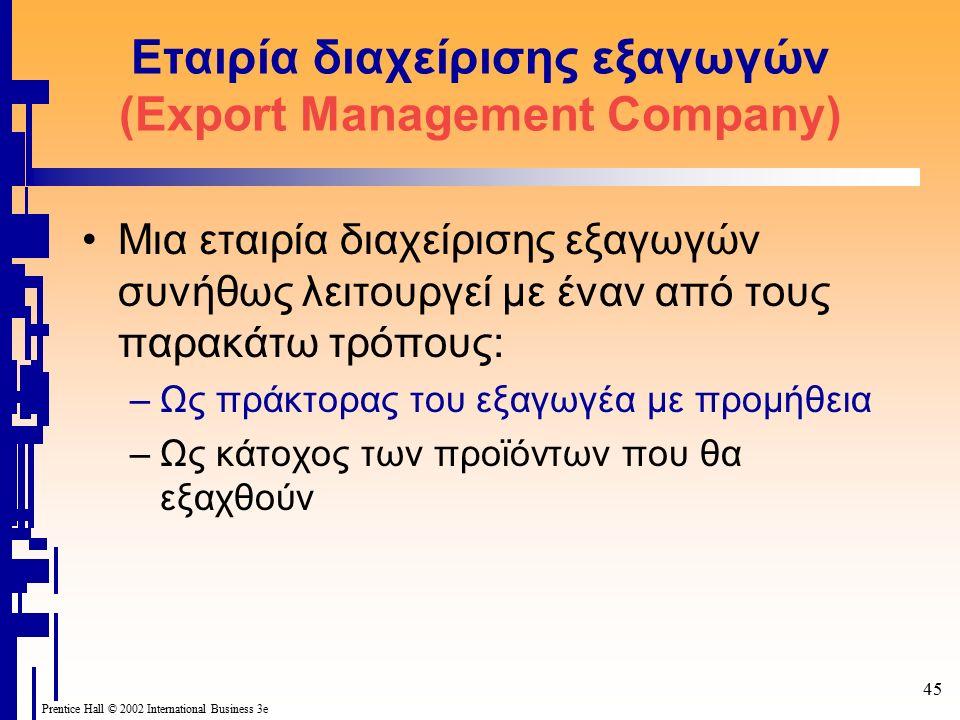 45 Prentice Hall © 2002 International Business 3e Εταιρία διαχείρισης εξαγωγών (Export Management Company) Mια εταιρία διαχείρισης εξαγωγών συνήθως λειτουργεί με έναν από τους παρακάτω τρόπους: –Ως πράκτορας του εξαγωγέα με προμήθεια –Ως κάτοχος των προϊόντων που θα εξαχθούν