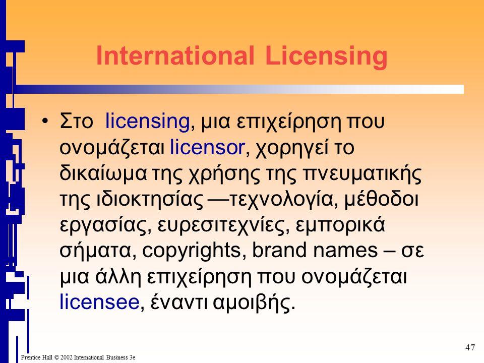 47 Prentice Hall © 2002 International Business 3e International Licensing Στο licensing, μια επιχείρηση που ονομάζεται licensor, χορηγεί το δικαίωμα της χρήσης της πνευματικής της ιδιοκτησίας —τεχνολογία, μέθοδοι εργασίας, ευρεσιτεχνίες, εμπορικά σήματα, copyrights, brand names – σε μια άλλη επιχείρηση που ονομάζεται licensee, έναντι αμοιβής.