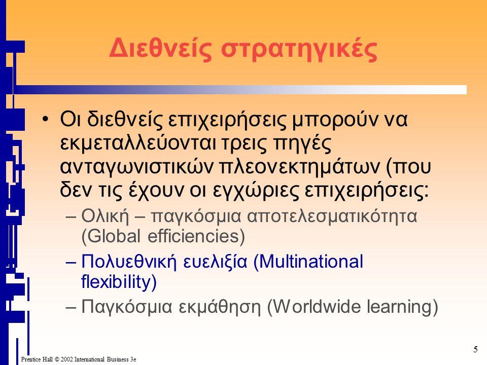 5 Prentice Hall © 2002 International Business 3e Διεθνείς στρατηγικές Οι διεθνείς επιχειρήσεις μπορούν να εκμεταλλεύονται τρεις πηγές ανταγωνιστικών πλεονεκτημάτων (που δεν τις έχουν οι εγχώριες επιχειρήσεις: –Ολική – παγκόσμια αποτελεσματικότητα (Global efficiencies) –Πολυεθνική ευελιξία (Multinational flexibility) –Παγκόσμια εκμάθηση (Worldwide learning)