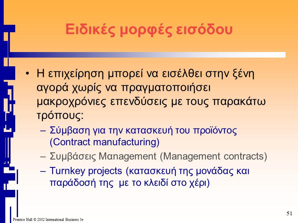 51 Prentice Hall © 2002 International Business 3e Ειδικές μορφές εισόδου Η επιχείρηση μπορεί να εισέλθει στην ξένη αγορά χωρίς να πραγματοποιήσει μακροχρόνιες επενδύσεις με τους παρακάτω τρόπους: –Σύμβαση για την κατασκευή του προϊόντος (Contract manufacturing) –Συμβάσεις Μαnagement (Management contracts) –Turnkey projects (κατασκευή της μονάδας και παράδοσή της με το κλειδί στο χέρι)