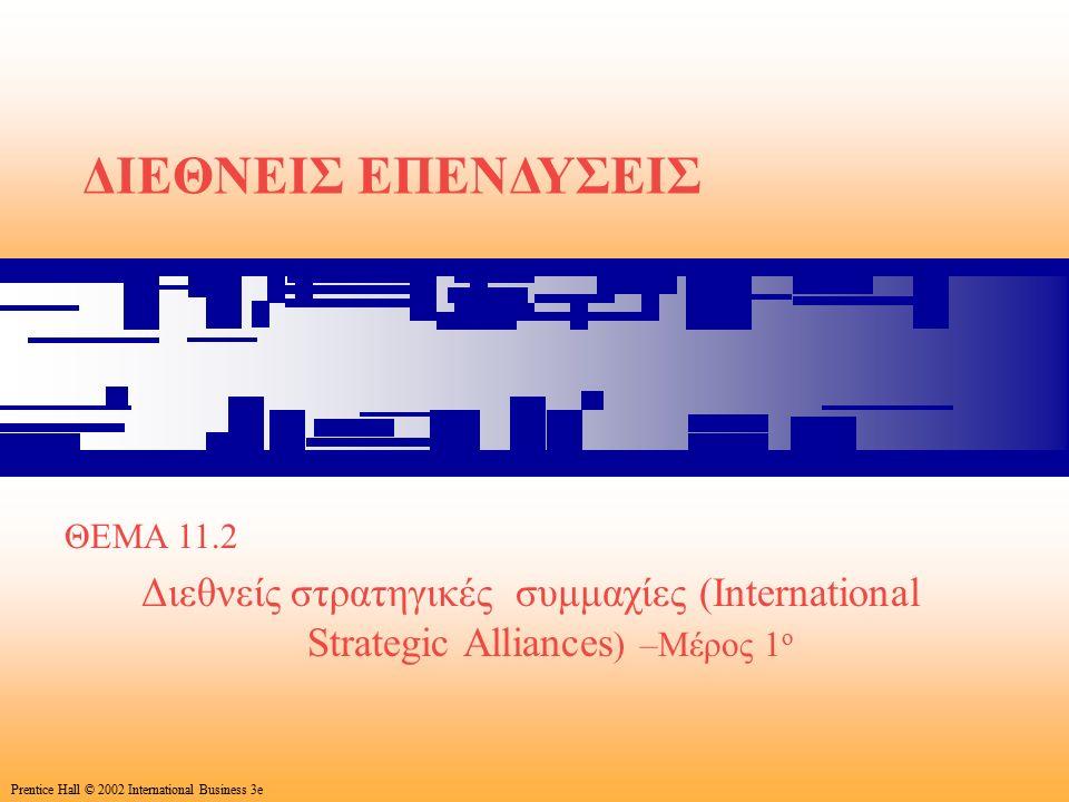 53 Prentice Hall © 2002 International Business 3e ΔΙΕΘΝΕΙΣ ΕΠΕΝΔΥΣΕΙΣ ΘΕΜΑ 11.2 Διεθνείς στρατηγικές συμμαχίες (International Strategic Alliances ) –Μέρος 1 ο Prentice Hall © 2002 International Business 3e
