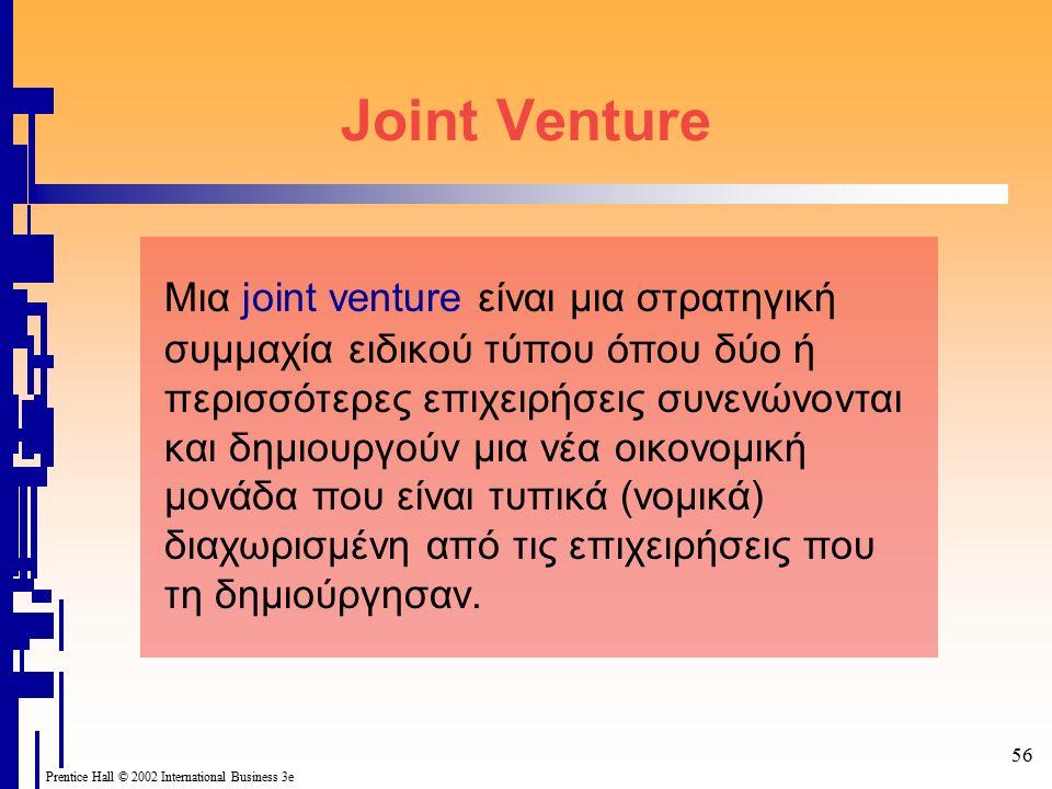 56 Prentice Hall © 2002 International Business 3e Joint Venture Μια joint venture είναι μια στρατηγική συμμαχία ειδικού τύπου όπου δύο ή περισσότερες επιχειρήσεις συνενώνονται και δημιουργούν μια νέα οικονομική μονάδα που είναι τυπικά (νομικά) διαχωρισμένη από τις επιχειρήσεις που τη δημιούργησαν.