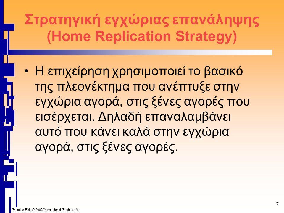 7 Prentice Hall © 2002 International Business 3e Στρατηγική εγχώριας επανάληψης (Home Replication Strategy) H επιχείρηση χρησιμοποιεί το βασικό της πλεονέκτημα που ανέπτυξε στην εγχώρια αγορά, στις ξένες αγορές που εισέρχεται.