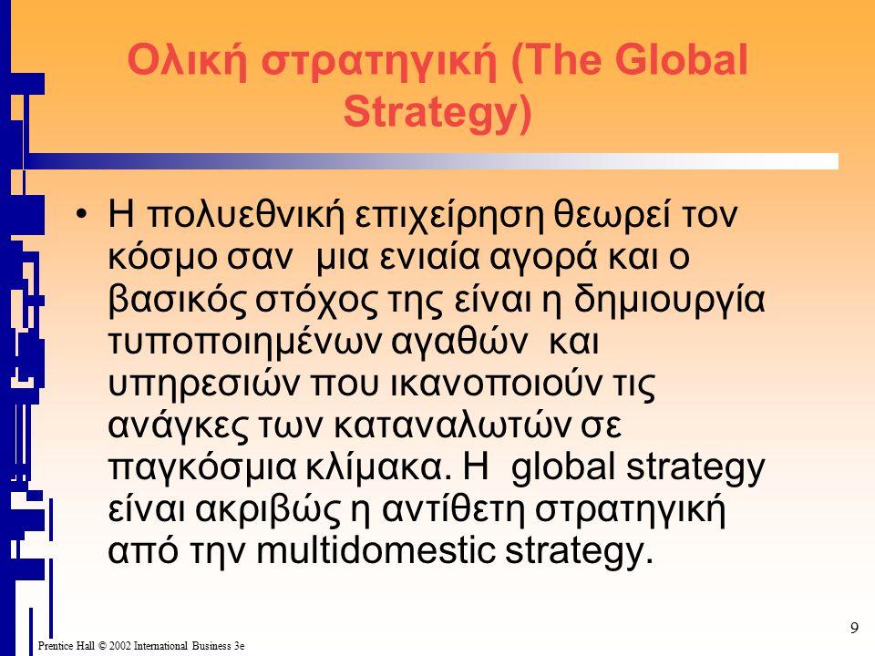 9 Prentice Hall © 2002 International Business 3e Ολική στρατηγική (The Global Strategy) Η πολυεθνική επιχείρηση θεωρεί τον κόσμο σαν μια ενιαία αγορά και ο βασικός στόχος της είναι η δημιουργία τυποποιημένων αγαθών και υπηρεσιών που ικανοποιούν τις ανάγκες των καταναλωτών σε παγκόσμια κλίμακα.