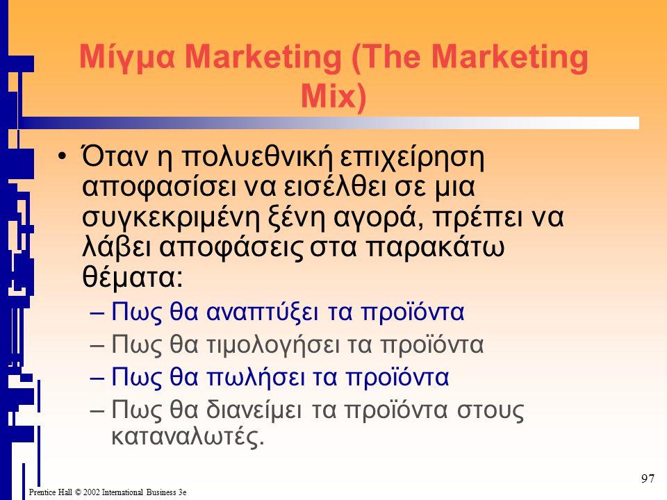 97 Prentice Hall © 2002 International Business 3e Μίγμα Marketing (The Marketing Mix) Όταν η πολυεθνική επιχείρηση αποφασίσει να εισέλθει σε μια συγκεκριμένη ξένη αγορά, πρέπει να λάβει αποφάσεις στα παρακάτω θέματα: –Πως θα αναπτύξει τα προϊόντα –Πως θα τιμολογήσει τα προϊόντα –Πως θα πωλήσει τα προϊόντα –Πως θα διανείμει τα προϊόντα στους καταναλωτές.