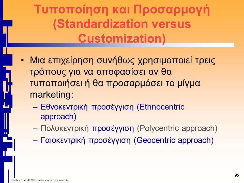 99 Prentice Hall © 2002 International Business 3e Τυποποίηση και Προσαρμογή (Standardization versus Customization) Μια επιχείρηση συνήθως χρησιμοποιεί τρεις τρόπους για να αποφασίσει αν θα τυποποιήσει ή θα προσαρμόσει το μίγμα marketing: –Εθνοκεντρική προσέγγιση (Ethnocentric approach) –Πολυκεντρική προσέγγιση (Polycentric approach) –Γαιοκεντρική προσέγγιση (Geocentric approach)