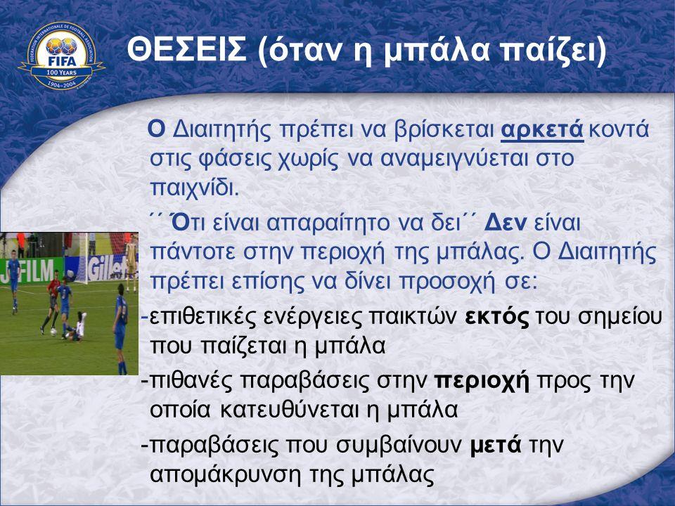 ΘΕΣΕΙΣ (όταν η μπάλα παίζει) Ο Διαιτητής πρέπει να βρίσκεται αρκετά κοντά στις φάσεις χωρίς να αναμειγνύεται στο παιχνίδι. ΄΄ Ότι είναι απαραίτητο να