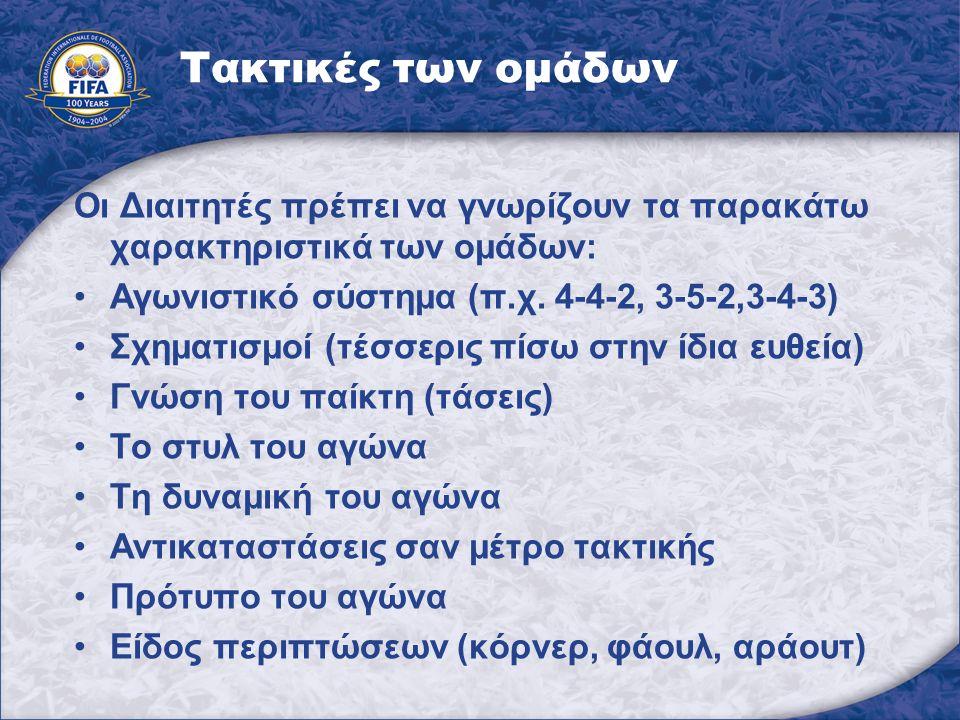Τακτικές των ομάδων Οι Διαιτητές πρέπει να γνωρίζουν τα παρακάτω χαρακτηριστικά των ομάδων: Αγωνιστικό σύστημα (π.χ. 4-4-2, 3-5-2,3-4-3) Σχηματισμοί (