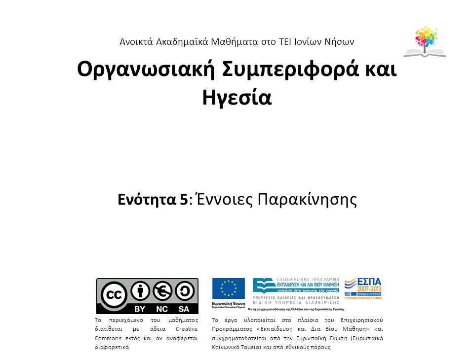 Οργανωσιακή Συμπεριφορά και Ηγεσία Ενότητα 5: Έννοιες Παρακίνησης Ανοικτά Ακαδημαϊκά Μαθήματα στο ΤΕΙ Ιονίων Νήσων Το περιεχόμενο του μαθήματος διατίθεται με άδεια Creative Commons εκτός και αν αναφέρεται διαφορετικά Το έργο υλοποιείται στο πλαίσιο του Επιχειρησιακού Προγράμματος «Εκπαίδευση και Δια Βίου Μάθηση» και συγχρηματοδοτείται από την Ευρωπαϊκή Ένωση (Ευρωπαϊκό Κοινωνικό Ταμείο) και από εθνικούς πόρους.