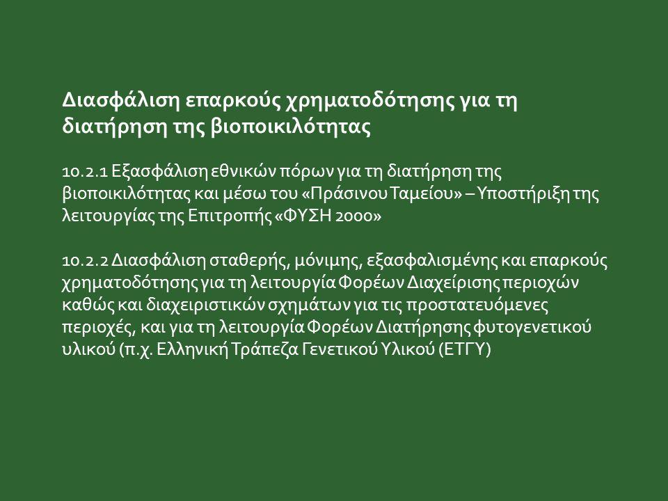 Διασφάλιση επαρκούς χρηματοδότησης για τη διατήρηση της βιοποικιλότητας 10.2.1 Εξασφάλιση εθνικών πόρων για τη διατήρηση της βιοποικιλότητας και μέσω του «Πράσινου Ταμείου» – Υποστήριξη της λειτουργίας της Επιτροπής «ΦΥΣΗ 2000» 10.2.2 Διασφάλιση σταθερής, μόνιμης, εξασφαλισμένης και επαρκούς χρηματοδότησης για τη λειτουργία Φορέων Διαχείρισης περιοχών καθώς και διαχειριστικών σχημάτων για τις προστατευόμενες περιοχές, και για τη λειτουργία Φορέων Διατήρησης φυτογενετικού υλικού (π.χ.