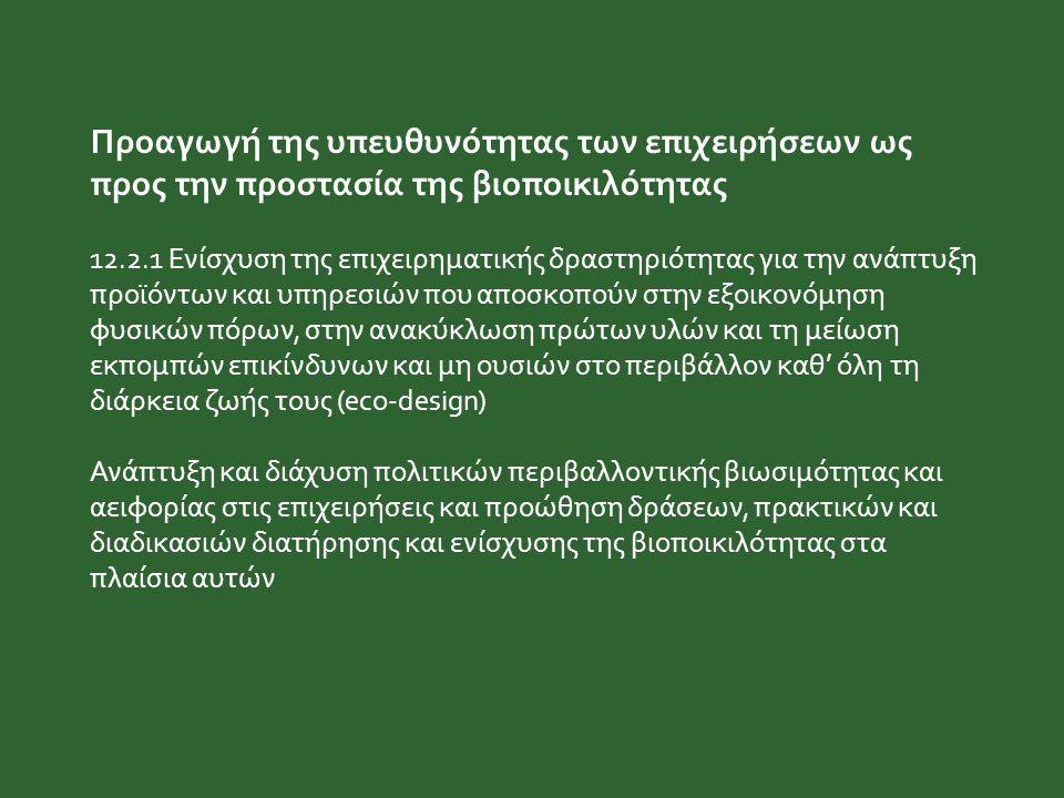 Προαγωγή της υπευθυνότητας των επιχειρήσεων ως προς την προστασία της βιοποικιλότητας 12.2.1 Ενίσχυση της επιχειρηματικής δραστηριότητας για την ανάπτ