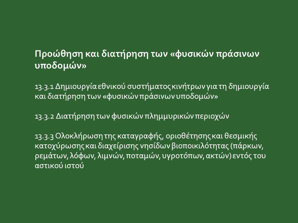 Προώθηση και διατήρηση των «φυσικών πράσινων υποδομών» 13.3.1 Δημιουργία εθνικού συστήματος κινήτρων για τη δημιουργία και διατήρηση των «φυσικών πράσινων υποδομών» 13.3.2 Διατήρηση των φυσικών πλημμυρικών περιοχών 13.3.3 Ολοκλήρωση της καταγραφής, οριοθέτησης και θεσμικής κατοχύρωσης και διαχείρισης νησίδων βιοποικιλότητας (πάρκων, ρεμάτων, λόφων, λιμνών, ποταμών, υγροτόπων, ακτών) εντός του αστικού ιστού