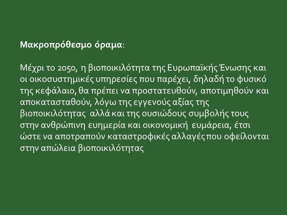 Μακροπρόθεσμο όραμα: Μέχρι το 2050, η βιοποικιλότητα της Ευρωπαϊκής Ένωσης και οι οικοσυστημικές υπηρεσίες που παρέχει, δηλαδή το φυσικό της κεφάλαιο, θα πρέπει να προστατευθούν, αποτιμηθούν και αποκατασταθούν, λόγω της εγγενούς αξίας της βιοποικιλότητας αλλά και της ουσιώδους συμβολής τους στην ανθρώπινη ευημερία και οικονομική ευμάρεια, έτσι ώστε να αποτραπούν καταστροφικές αλλαγές που οφείλονται στην απώλεια βιοποικιλότητας
