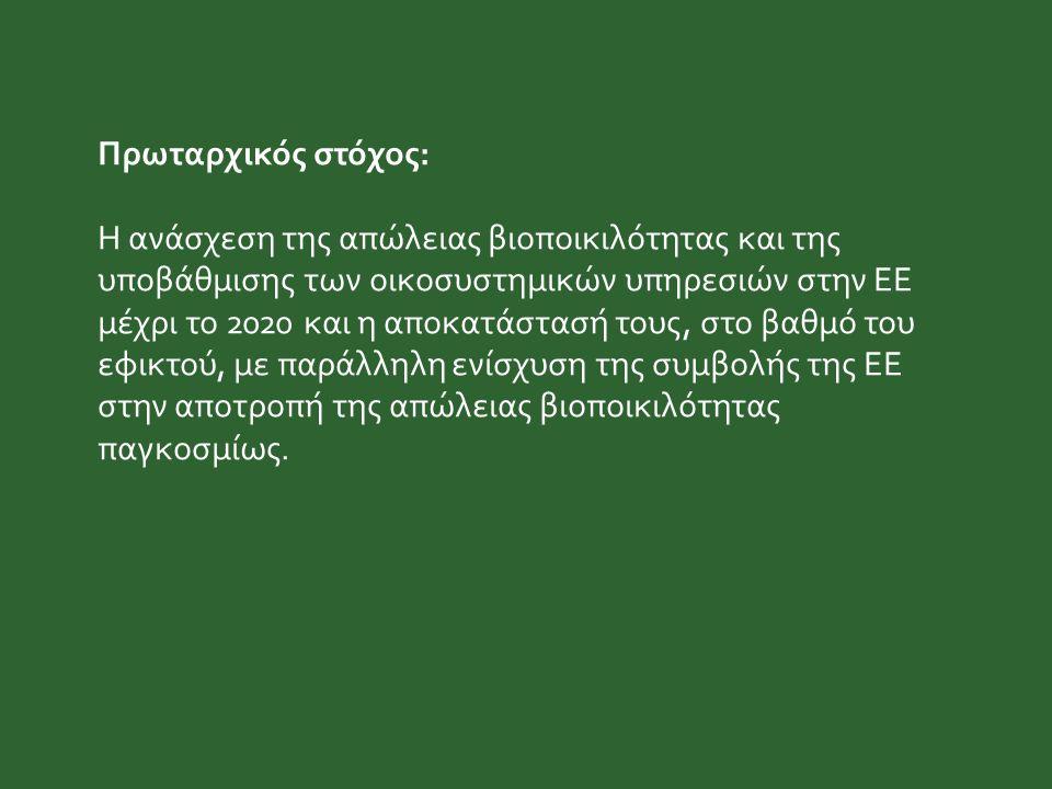 Πρωταρχικός στόχος: Η ανάσχεση της απώλειας βιοποικιλότητας και της υποβάθμισης των οικοσυστημικών υπηρεσιών στην ΕΕ μέχρι το 2020 και η αποκατάστασή τους, στο βαθμό του εφικτού, με παράλληλη ενίσχυση της συμβολής της ΕΕ στην αποτροπή της απώλειας βιοποικιλότητας παγκοσμίως.