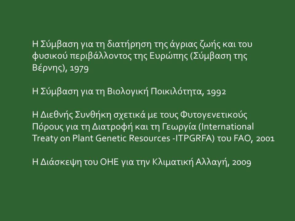 Η Σύμβαση για τη διατήρηση της άγριας ζωής και του φυσικού περιβάλλοντος της Ευρώπης (Σύμβαση της Βέρνης), 1979 H Σύμβαση για τη Bιολογική Ποικιλότητα, 1992 Η Διεθνής Συνθήκη σχετικά με τους Φυτογενετικούς Πόρους για τη Διατροφή και τη Γεωργία (International Treaty on Plant Genetic Resources -ITPGRFA) του FAO, 2001 Η Διάσκεψη του ΟΗΕ για την Κλιματική Αλλαγή, 2009