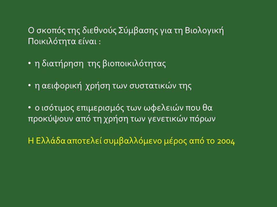 Ο σκοπός της διεθνούς Σύμβασης για τη Βιολογική Ποικιλότητα είναι : η διατήρηση της βιοποικιλότητας η αειφορική χρήση των συστατικών της ο ισότιμος επιμερισμός των ωφελειών που θα προκύψουν από τη χρήση των γενετικών πόρων Η Ελλάδα αποτελεί συμβαλλόμενο μέρος από το 2004