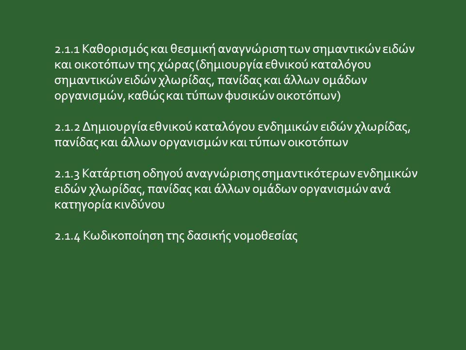 2.1.1 Καθορισμός και θεσμική αναγνώριση των σημαντικών ειδών και οικοτόπων της χώρας (δημιουργία εθνικού καταλόγου σημαντικών ειδών χλωρίδας, πανίδας και άλλων ομάδων οργανισμών, καθώς και τύπων φυσικών οικοτόπων) 2.1.2 Δημιουργία εθνικού καταλόγου ενδημικών ειδών χλωρίδας, πανίδας και άλλων οργανισμών και τύπων οικοτόπων 2.1.3 Κατάρτιση οδηγού αναγνώρισης σημαντικότερων ενδημικών ειδών χλωρίδας, πανίδας και άλλων ομάδων οργανισμών ανά κατηγορία κινδύνου 2.1.4 Κωδικοποίηση της δασικής νομοθεσίας