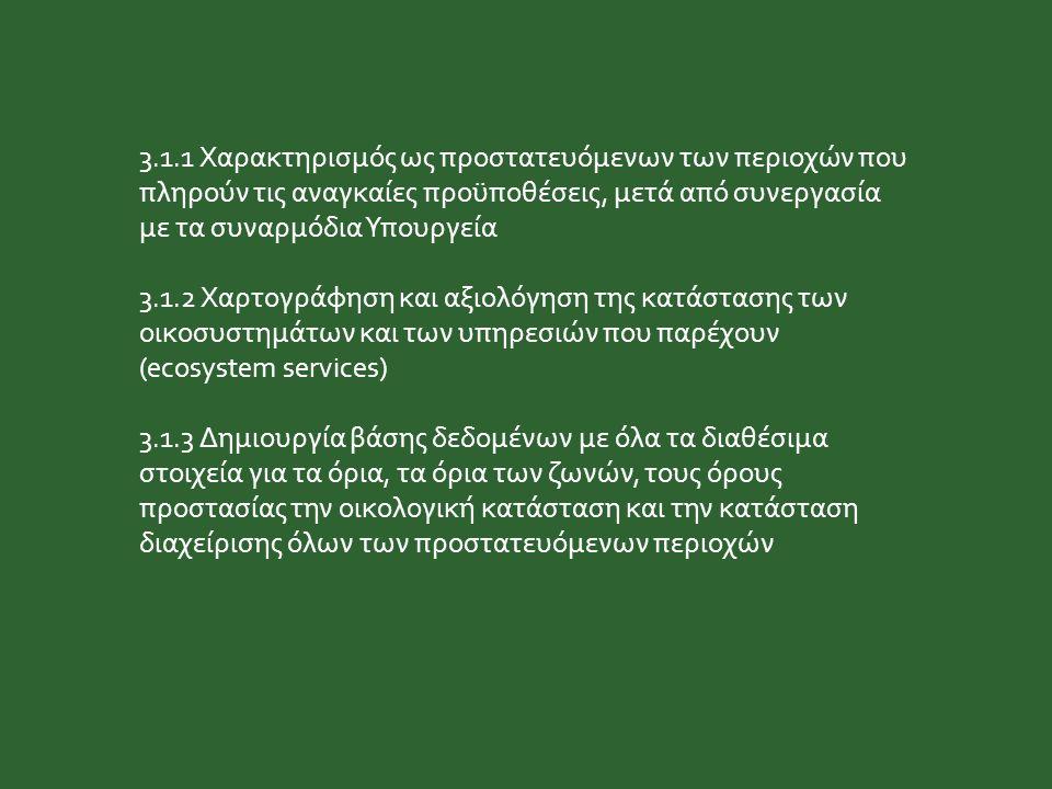 3.1.1 Χαρακτηρισμός ως προστατευόμενων των περιοχών που πληρούν τις αναγκαίες προϋποθέσεις, μετά από συνεργασία με τα συναρμόδια Υπουργεία 3.1.2 Χαρτογράφηση και αξιολόγηση της κατάστασης των οικοσυστημάτων και των υπηρεσιών που παρέχουν (ecosystem services) 3.1.3 Δημιουργία βάσης δεδομένων με όλα τα διαθέσιμα στοιχεία για τα όρια, τα όρια των ζωνών, τους όρους προστασίας την οικολογική κατάσταση και την κατάσταση διαχείρισης όλων των προστατευόμενων περιοχών