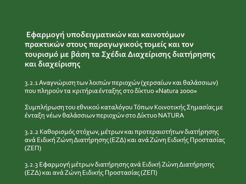 Εφαρμογή υποδειγματικών και καινοτόμων πρακτικών στους παραγωγικούς τομείς και τον τουρισμό με βάση τα Σχέδια Διαχείρισης διατήρησης και διαχείρισης 3.2.1 Αναγνώριση των λοιπών περιοχών (χερσαίων και θαλάσσιων) που πληρούν τα κριτήρια ένταξης στο δίκτυο «Natura 2000» Συμπλήρωση του εθνικού καταλόγου Τόπων Κοινοτικής Σημασίας με ένταξη νέων θαλάσσιων περιοχών στο Δίκτυο NATURA 3.2.2 Καθορισμός στόχων, μέτρων και προτεραιοτήτων διατήρησης ανά Ειδική Ζώνη Διατήρησης (ΕΖΔ) και ανά Ζώνη Ειδικής Προστασίας (ΖΕΠ) 3.2.3 Εφαρμογή μέτρων διατήρησης ανά Ειδική Ζώνη Διατήρησης (ΕΖΔ) και ανά Ζώνη Ειδικής Προστασίας (ΖΕΠ)