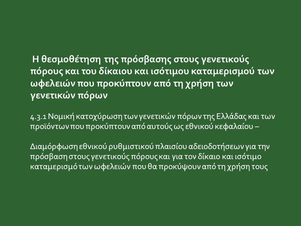 Η θεσμοθέτηση της πρόσβασης στους γενετικούς πόρους και του δίκαιου και ισότιμου καταμερισμού των ωφελειών που προκύπτουν από τη χρήση των γενετικών πόρων 4.3.1 Νομική κατοχύρωση των γενετικών πόρων της Ελλάδας και των προϊόντων που προκύπτουν από αυτούς ως εθνικού κεφαλαίου – Διαμόρφωση εθνικού ρυθμιστικού πλαισίου αδειοδοτήσεων για την πρόσβαση στους γενετικούς πόρους και για τον δίκαιο και ισότιμο καταμερισμό των ωφελειών που θα προκύψουν από τη χρήση τους