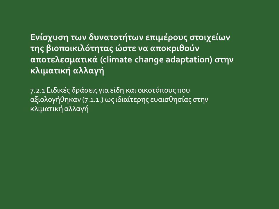 Ενίσχυση των δυνατοτήτων επιμέρους στοιχείων της βιοποικιλότητας ώστε να αποκριθούν αποτελεσματικά (climate change adaptation) στην κλιματική αλλαγή 7.2.1 Ειδικές δράσεις για είδη και οικοτόπους που αξιολογήθηκαν (7.1.1.) ως ιδιαίτερης ευαισθησίας στην κλιματική αλλαγή