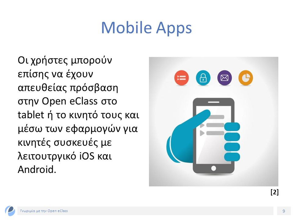 10 Γνωριμία με την Open eClass Συμβατότητα με πρότυπα ηλεκτρονικής μάθησης H πλατφόρμα Open eClass είναι συμβατή με διεθνή πρότυπα (SCORM, IMSCP) με τα οποία εξασφαλίζεται: η επαναχρησιμοποίηση, η προσβασιμότητα και η ανθεκτικότητα του εκπαιδευτικού υλικού στις τεχνολογικές μεταβολές και η διαλειτουργικότητα μεταξύ συστημάτων ηλεκτρονικής μάθησης.