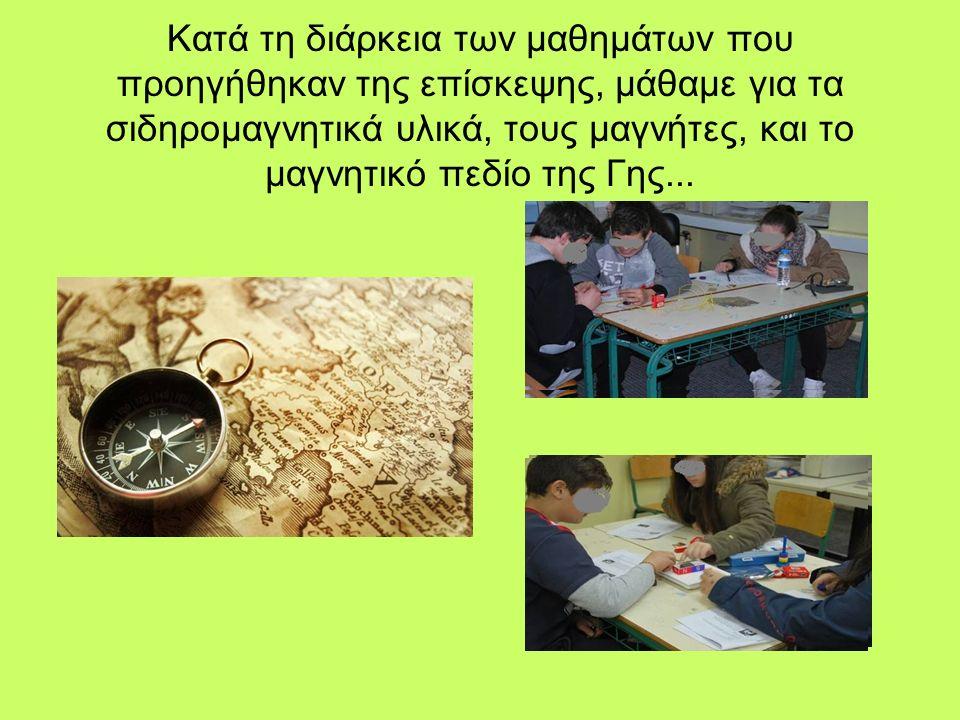 Κατά τη διάρκεια των μαθημάτων που προηγήθηκαν της επίσκεψης, μάθαμε για τα σιδηρομαγνητικά υλικά, τους μαγνήτες, και το μαγνητικό πεδίο της Γης...