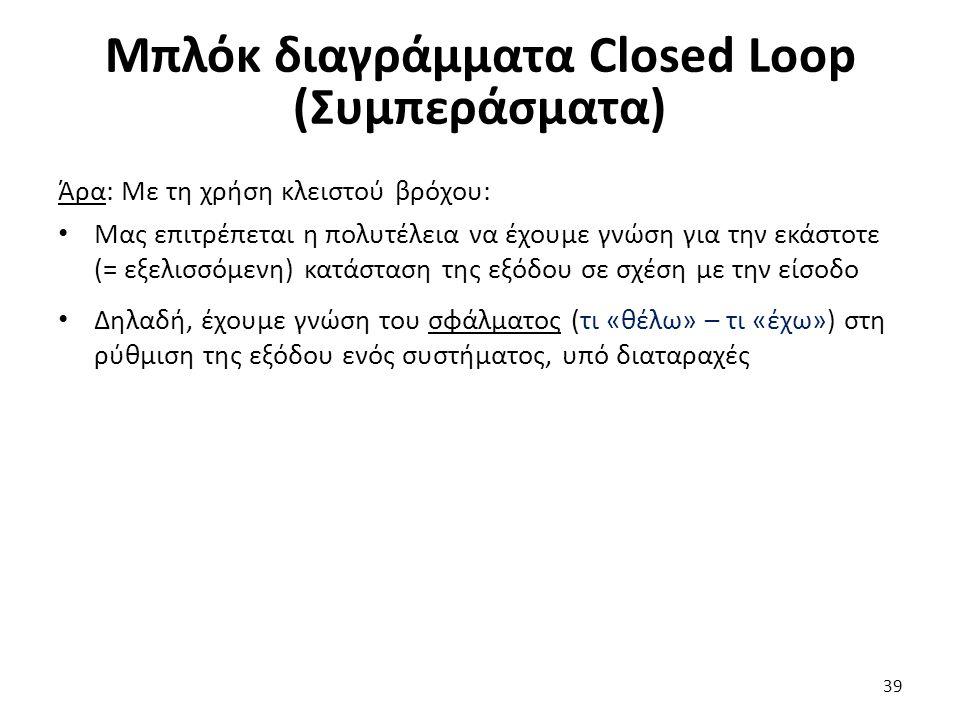 39 Μπλόκ διαγράμματα Closed Loop (Συμπεράσματα) Άρα: Με τη χρήση κλειστού βρόχου: Μας επιτρέπεται η πολυτέλεια να έχουμε γνώση για την εκάστοτε (= εξελισσόμενη) κατάσταση της εξόδου σε σχέση με την είσοδο Δηλαδή, έχουμε γνώση του σφάλματος (τι «θέλω» – τι «έχω») στη ρύθμιση της εξόδου ενός συστήματος, υπό διαταραχές