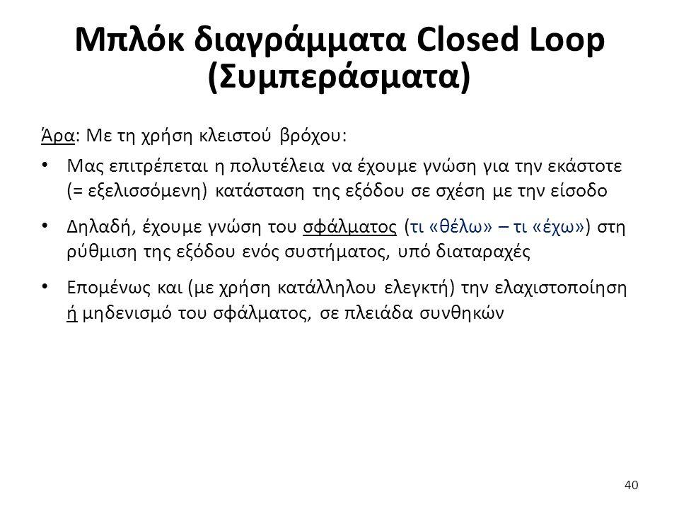 40 Μπλόκ διαγράμματα Closed Loop (Συμπεράσματα) Άρα: Με τη χρήση κλειστού βρόχου: Μας επιτρέπεται η πολυτέλεια να έχουμε γνώση για την εκάστοτε (= εξελισσόμενη) κατάσταση της εξόδου σε σχέση με την είσοδο Δηλαδή, έχουμε γνώση του σφάλματος (τι «θέλω» – τι «έχω») στη ρύθμιση της εξόδου ενός συστήματος, υπό διαταραχές Επομένως και (με χρήση κατάλληλου ελεγκτή) την ελαχιστοποίηση ή μηδενισμό του σφάλματος, σε πλειάδα συνθηκών