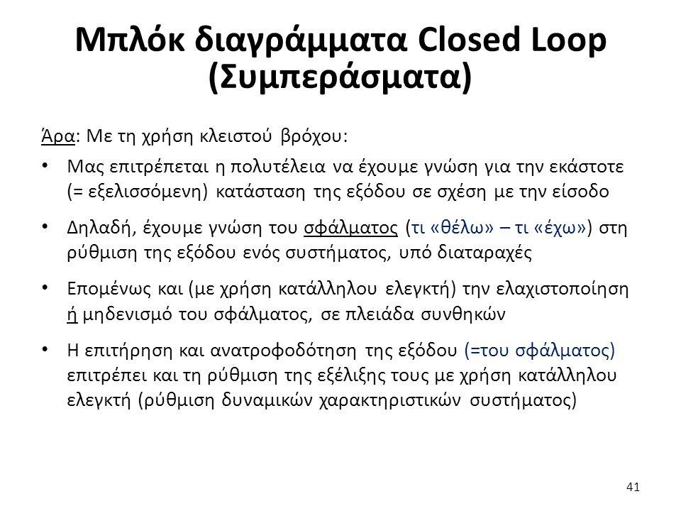 41 Μπλόκ διαγράμματα Closed Loop (Συμπεράσματα) Άρα: Με τη χρήση κλειστού βρόχου: Μας επιτρέπεται η πολυτέλεια να έχουμε γνώση για την εκάστοτε (= εξελισσόμενη) κατάσταση της εξόδου σε σχέση με την είσοδο Δηλαδή, έχουμε γνώση του σφάλματος (τι «θέλω» – τι «έχω») στη ρύθμιση της εξόδου ενός συστήματος, υπό διαταραχές Επομένως και (με χρήση κατάλληλου ελεγκτή) την ελαχιστοποίηση ή μηδενισμό του σφάλματος, σε πλειάδα συνθηκών Η επιτήρηση και ανατροφοδότηση της εξόδου (=του σφάλματος) επιτρέπει και τη ρύθμιση της εξέλιξης τους με χρήση κατάλληλου ελεγκτή (ρύθμιση δυναμικών χαρακτηριστικών συστήματος)