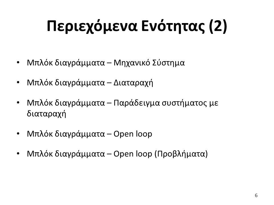 Περιεχόμενα Ενότητας (2) Μπλόκ διαγράμματα – Μηχανικό Σύστημα Μπλόκ διαγράμματα – Διαταραχή Μπλόκ διαγράμματα – Παράδειγμα συστήματος με διαταραχή Μπλόκ διαγράμματα – Open loop Μπλόκ διαγράμματα – Open loop (Προβλήματα) 6