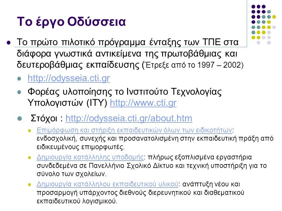 Το έργο Οδύσσεια Το πρώτο πιλοτικό πρόγραμμα ένταξης των ΤΠΕ στα διάφορα γνωστικά αντικείμενα της πρωτοβάθμιας και δευτεροβάθμιας εκπαίδευσης ( Έτρεξε από το 1997 – 2002) http://odysseia.cti.gr Φορέας υλοποίησης το Ινστιτούτο Τεχνολογίας Υπολογιστών (ΙΤΥ) http://www.cti.grhttp://www.cti.gr Στόχοι : http://odysseia.cti.gr/about.htmhttp://odysseia.cti.gr/about.htm Επιμόρφωση και στήριξη εκπαιδευτικών όλων των ειδικοτήτων: ενδοσχολική, συνεχής και προσανατολισμένη στην εκπαιδευτική πράξη από ειδικευμένους επιμορφωτές.