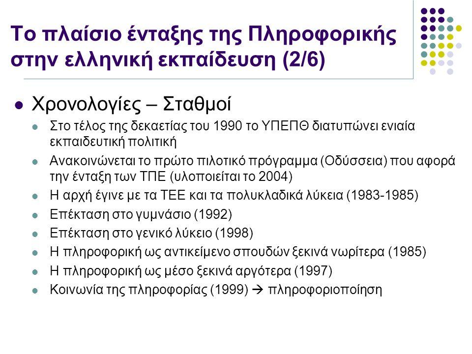 Το πλαίσιο ένταξης της Πληροφορικής στην ελληνική εκπαίδευση (2/6) Χρονολογίες – Σταθμοί Στο τέλος της δεκαετίας του 1990 το ΥΠΕΠΘ διατυπώνει ενιαία εκπαιδευτική πολιτική Ανακοινώνεται το πρώτο πιλοτικό πρόγραμμα (Οδύσσεια) που αφορά την ένταξη των ΤΠΕ (υλοποιείται το 2004) Η αρχή έγινε με τα ΤΕΕ και τα πολυκλαδικά λύκεια (1983-1985) Επέκταση στο γυμνάσιο (1992) Επέκταση στο γενικό λύκειο (1998) Η πληροφορική ως αντικείμενο σπουδών ξεκινά νωρίτερα (1985) Η πληροφορική ως μέσο ξεκινά αργότερα (1997) Κοινωνία της πληροφορίας (1999)  πληροφοριοποίηση