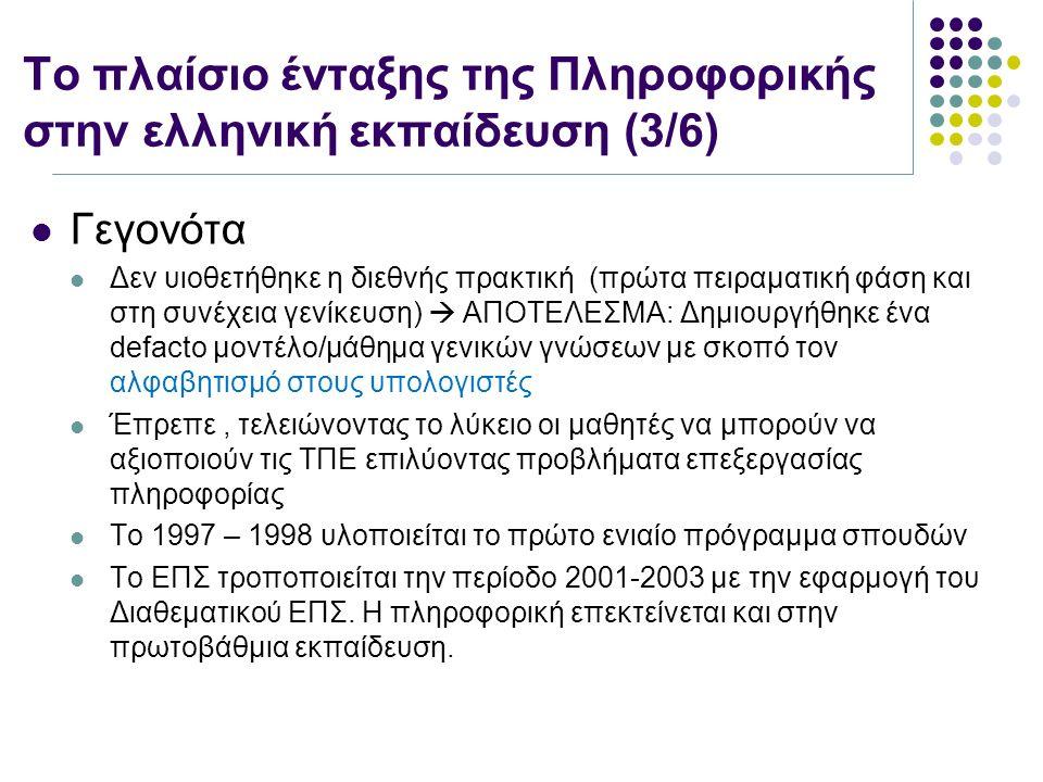Το πλαίσιο ένταξης της Πληροφορικής στην ελληνική εκπαίδευση (3/6) Γεγονότα Δεν υιοθετήθηκε η διεθνής πρακτική (πρώτα πειραματική φάση και στη συνέχεια γενίκευση)  ΑΠΟΤΕΛΕΣΜΑ: Δημιουργήθηκε ένα defacto μοντέλο/μάθημα γενικών γνώσεων με σκοπό τον αλφαβητισμό στους υπολογιστές Έπρεπε, τελειώνοντας το λύκειο οι μαθητές να μπορούν να αξιοποιούν τις ΤΠΕ επιλύοντας προβλήματα επεξεργασίας πληροφορίας Το 1997 – 1998 υλοποιείται το πρώτο ενιαίο πρόγραμμα σπουδών Το ΕΠΣ τροποποιείται την περίοδο 2001-2003 με την εφαρμογή του Διαθεματικού ΕΠΣ.