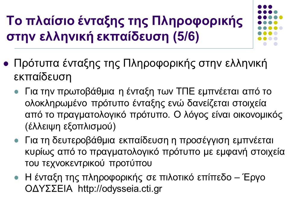 Το πλαίσιο ένταξης της Πληροφορικής στην ελληνική εκπαίδευση (5/6) Πρότυπα ένταξης της Πληροφορικής στην ελληνική εκπαίδευση Για την πρωτοβάθμια η ένταξη των ΤΠΕ εμπνέεται από το ολοκληρωμένο πρότυπο ένταξης ενώ δανείζεται στοιχεία από το πραγματολογικό πρότυπο.