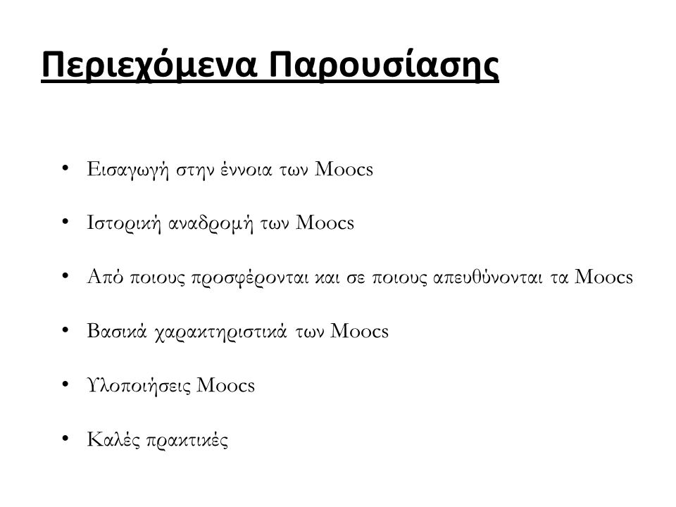 Εισαγωγή στην έννοια των Moocs Ιστορική αναδρομή των Moocs Από ποιους προσφέρονται και σε ποιους απευθύνονται τα Moocs Βασικά χαρακτηριστικά των Moocs Υλοποιήσεις Moocs Καλές πρακτικές Περιεχόμενα Παρουσίασης