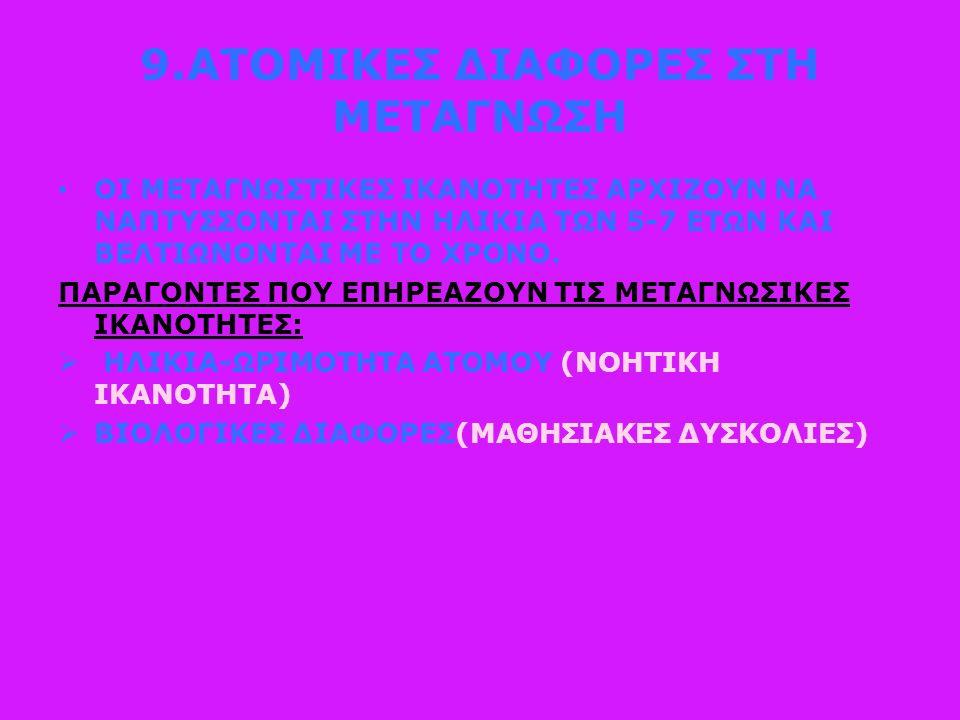 9.ΑΤΟΜΙΚΕΣ ΔΙΑΦΟΡΕΣ ΣΤΗ ΜΕΤΑΓΝΩΣΗ ΟΙ ΜΕΤΑΓΝΩΣΤΙΚΕΣ ΙΚΑΝΟΤΗΤΕΣ ΑΡΧΙΖΟΥΝ ΝΑ ΝΑΠΤΥΣΣΟΝΤΑΙ ΣΤΗΝ ΗΛΙΚΙΑ ΤΩΝ 5-7 ΕΤΩΝ ΚΑΙ ΒΕΛΤΙΩΝΟΝΤΑΙ ΜΕ ΤΟ ΧΡΟΝΟ.