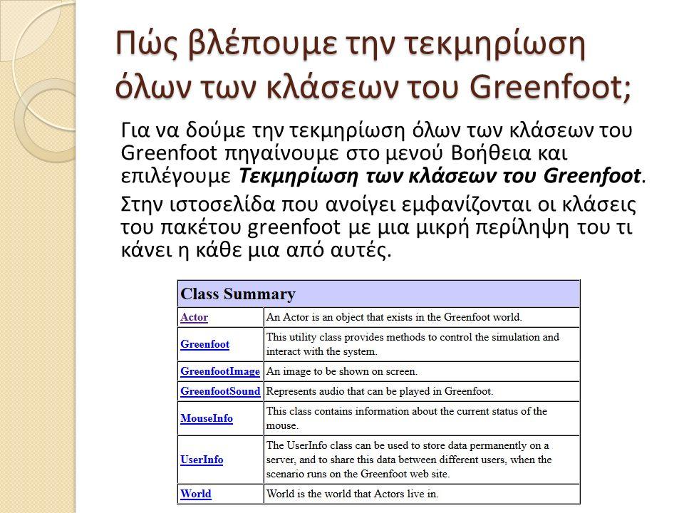 Πώς βλέπουμε την τεκμηρίωση όλων των κλάσεων του Greenfoot; Για να δούμε την τεκμηρίωση όλων των κλάσεων του Greenfoot πηγαίνουμε στο μενού Βοήθεια και επιλέγουμε Τεκμηρίωση των κλάσεων του Greenfoot.