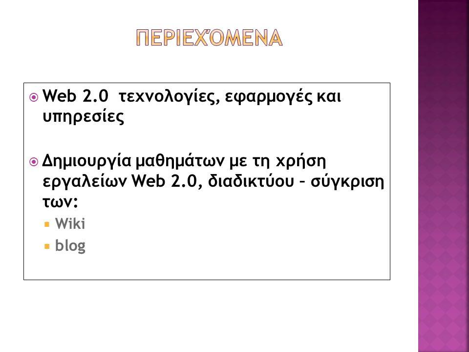  Web 2.0 τεχνολογίες, εφαρμογές και υπηρεσίες  Δημιουργία μαθημάτων με τη χρήση εργαλείων Web 2.0, διαδικτύου – σύγκριση των:  Wiki  blog