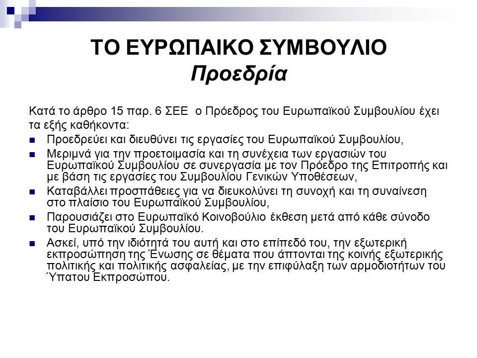 ΤΟ ΕΥΡΩΠΑΙΚΟ ΣΥΜΒΟΥΛΙΟ Προεδρία Κατά το άρθρο 15 παρ. 6 ΣΕΕ ο Πρόεδρος του Ευρωπαϊκού Συμβουλίου έχει τα εξής καθήκοντα: Προεδρεύει και διευθύνει τις