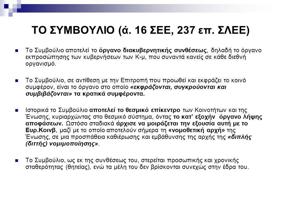 ΤΟ ΣΥΜΒΟΥΛΙΟ (ά. 16 ΣΕΕ, 237 επ. ΣΛΕΕ) Το Συμβούλιο αποτελεί το όργανο διακυβερνητικής συνθέσεως, δηλαδή το όργανο εκπροσώπησης των κυβερνήσεων των Κ-