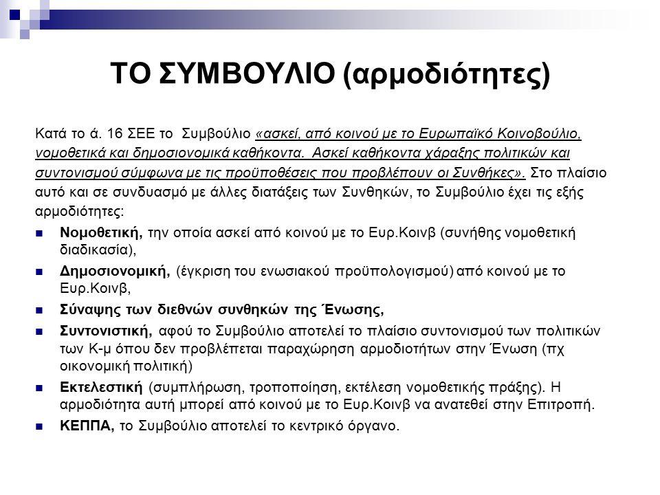 ΤΟ ΣΥΜΒΟΥΛΙΟ (αρμοδιότητες) Κατά το ά. 16 ΣΕΕ το Συμβούλιο «ασκεί, από κοινού με το Ευρωπαϊκό Κοινοβούλιο, νομοθετικά και δημοσιονομικά καθήκοντα. Ασκ