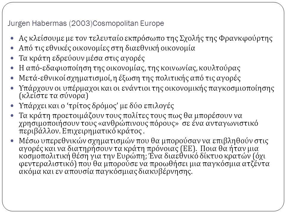 Jurgen Habermas (2003)Cosmopolitan Europe Ας κλείσουμε με τον τελευταίο εκπρόσωπο της Σχολής της Φρανκφούρτης Από τις εθνικές οικονομίες στη διαεθνική οικονομία Τα κράτη εδρεύουν μέσα στις αγορές Η από - εδαφιοποίηση της οικονομίας, της κοινωνίας, κουλτούρας Μετά - εθνικοί σχηματισμοί, η έξωση της πολιτικής από τις αγορές Υπάρχουν οι υπέρμαχοι και οι ενάντιοι της οικονομικής παγκοσμιοποίησης ( κλείστε τα σύνορα ) Υπάρχει και ο ' τρίτος δρόμος ' με δύο επιλογές Τα κράτη προετοιμάζουν τους πολίτες τους πως θα μπορέσουν να χρησιμοποιήσουν τους « ανθρώπινους πόρους » σε ένα ανταγωνιστικό περιβάλλον.