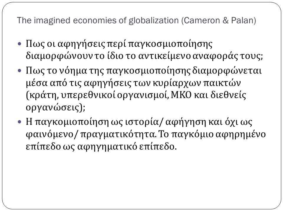 The imagined economies of globalization (Cameron & Palan) Πως οι αφηγήσεις περί παγκοσμιοποίησης διαμορφώνουν το ίδιο το αντικείμενο αναφοράς τους ; Πως το νόημα της παγκοσμιοποίησης διαμορφώνεται μέσα από τις αφηγήσεις των κυρίαρχων παικτών ( κράτη, υπερεθνικοί οργανισμοί, ΜΚΟ και διεθνείς οργανώσεις ); Η παγκομιοποίηση ως ιστορία / αφήγηση και όχι ως φαινόμενο / πραγματικότητα.