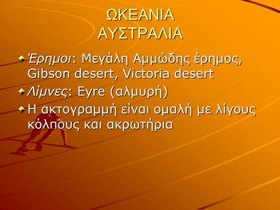 ΩΚΕΑΝΙΑ ΑΥΣΤΡΑΛΙΑ Έρημοι: Μεγάλη Αμμώδης έρημος, Gibson desert, Victoria desert Λίμνες: Eyre (αλμυρή) Η ακτογραμμή είναι ομαλή με λίγους κόλπους και ακρωτήρια