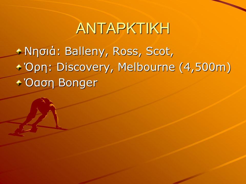 ΑΝΤΑΡΚΤΙΚΗ Νησιά: Balleny, Ross, Scot, Όρη: Discovery, Melbourne (4,500m) Όαση Bonger